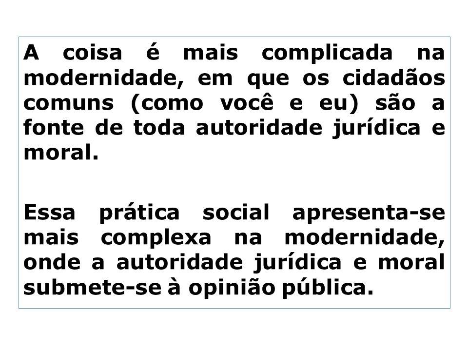A coisa é mais complicada na modernidade, em que os cidadãos comuns (como você e eu) são a fonte de toda autoridade jurídica e moral. Essa prática soc
