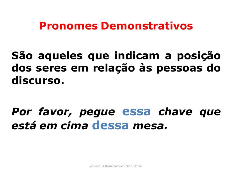 Pronomes Demonstrativos São aqueles que indicam a posição dos seres em relação às pessoas do discurso. Por favor, pegue essa chave que está em cima de