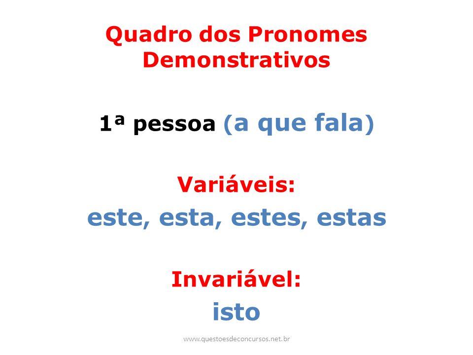 Quadro dos Pronomes Demonstrativos 1ª pessoa ( a que fala ) Variáveis: este, esta, estes, estas Invariável: isto www.questoesdeconcursos.net.br