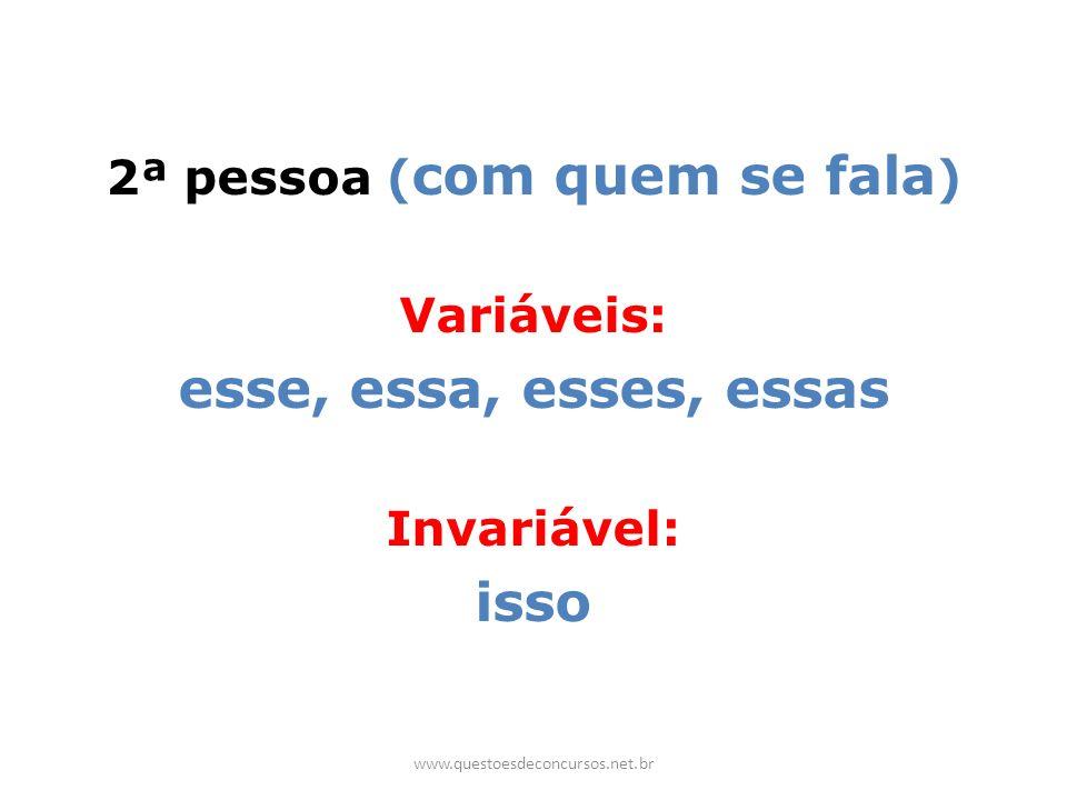 2ª pessoa ( com quem se fala ) Variáveis: esse, essa, esses, essas Invariável: isso www.questoesdeconcursos.net.br