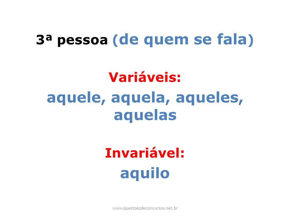 3ª pessoa ( de quem se fala ) Variáveis: aquele, aquela, aqueles, aquelas Invariável: aquilo www.questoesdeconcursos.net.br