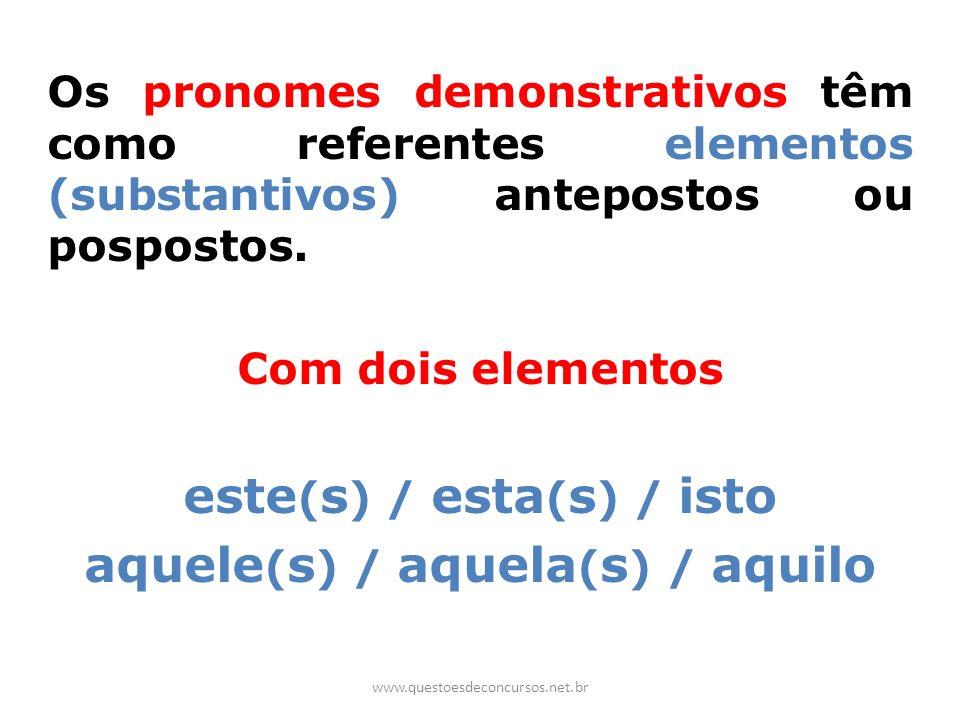 Os pronomes demonstrativos têm como referentes elementos (substantivos) antepostos ou pospostos. Com dois elementos este ( s ) / esta ( s ) / isto aqu