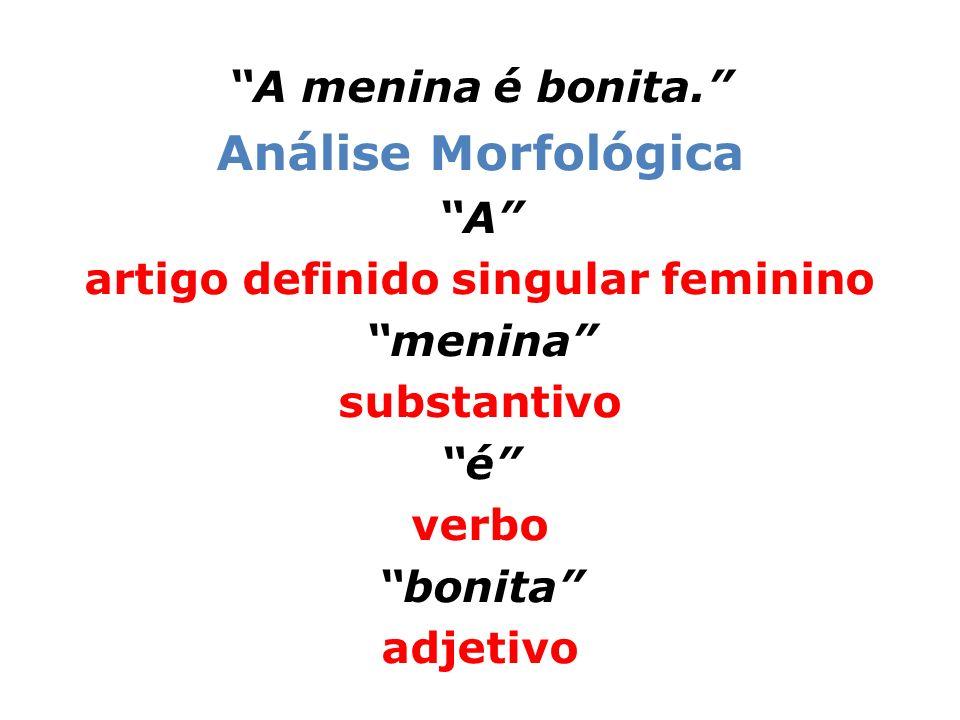 A menina é bonita. Análise Morfológica A artigo definido singular feminino menina substantivo é verbo bonita adjetivo