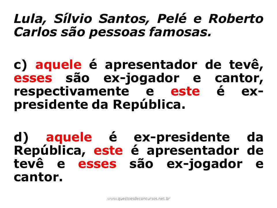 Lula, Sílvio Santos, Pelé e Roberto Carlos são pessoas famosas. c) aquele é apresentador de tevê, esses são ex-jogador e cantor, respectivamente e est