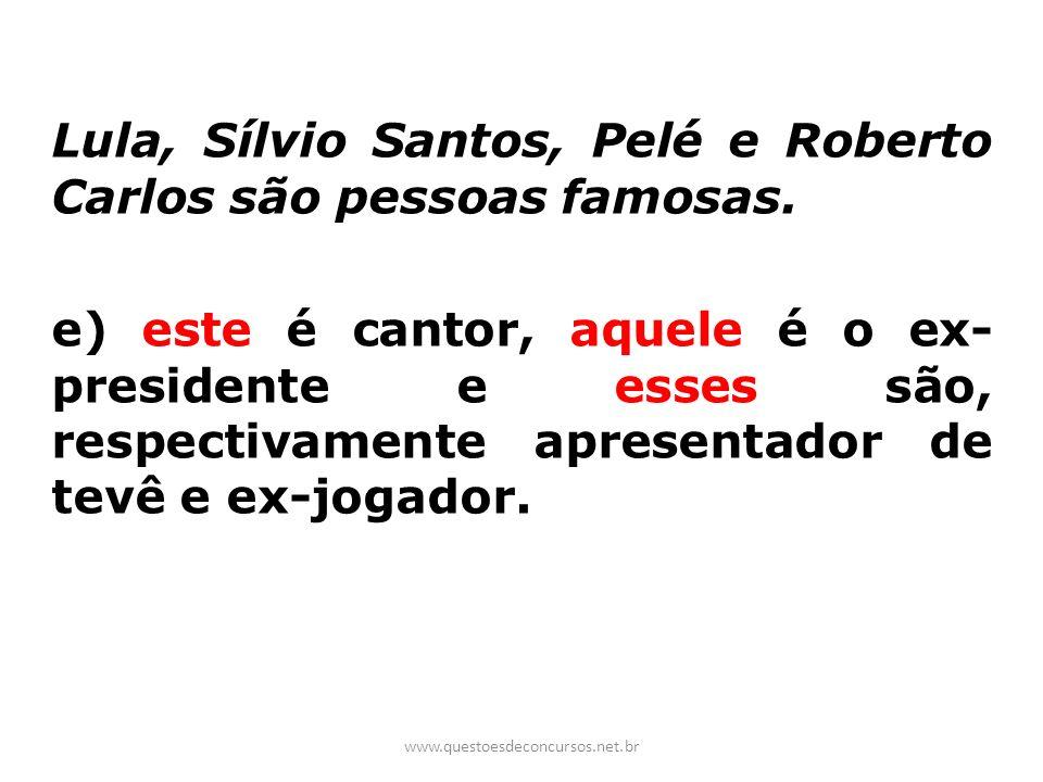 Lula, Sílvio Santos, Pelé e Roberto Carlos são pessoas famosas. e) este é cantor, aquele é o ex- presidente e esses são, respectivamente apresentador
