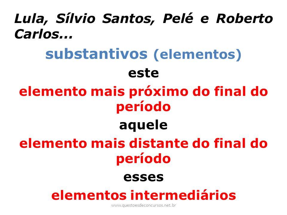 Lula, Sílvio Santos, Pelé e Roberto Carlos... substantivos (elementos) este elemento mais próximo do final do período aquele elemento mais distante do