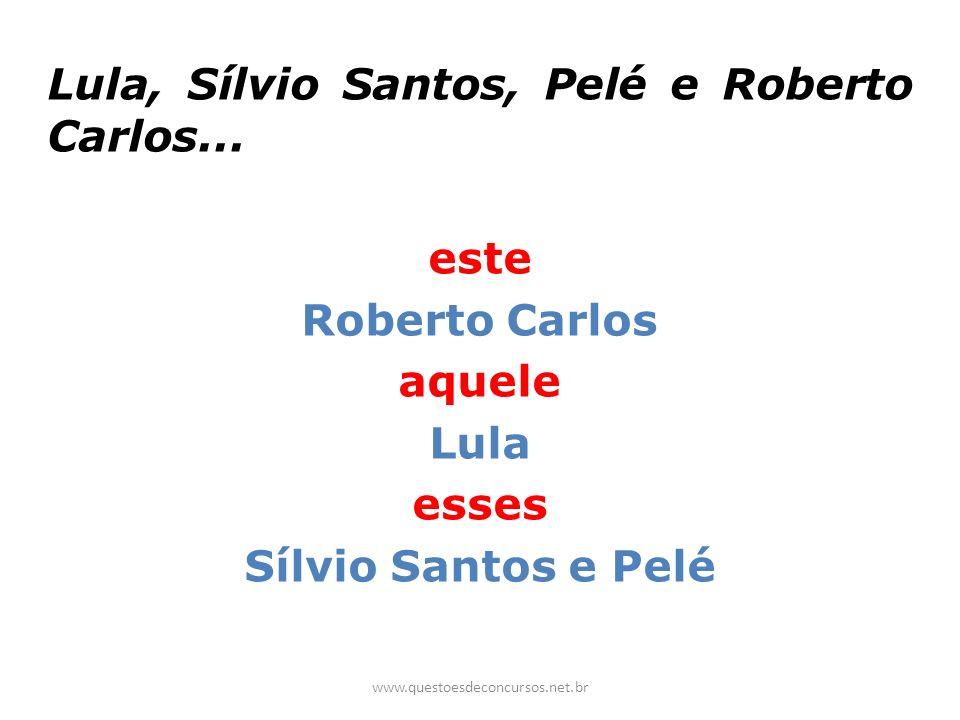 Lula, Sílvio Santos, Pelé e Roberto Carlos... este Roberto Carlos aquele Lula esses Sílvio Santos e Pelé www.questoesdeconcursos.net.br