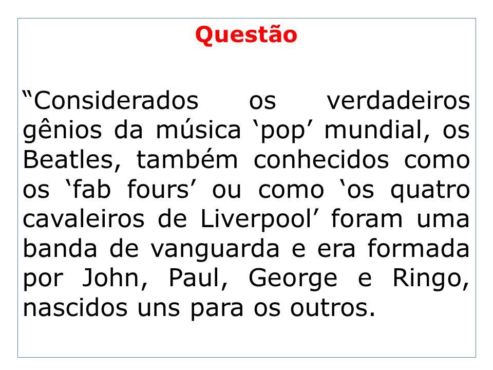 Questão Considerados os verdadeiros gênios da música pop mundial, os Beatles, também conhecidos como os fab fours ou como os quatro cavaleiros de Live