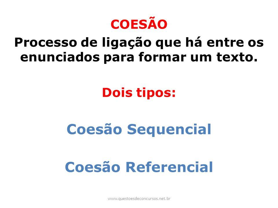 COESÃO Processo de ligação que há entre os enunciados para formar um texto. Dois tipos: Coesão Sequencial Coesão Referencial www.questoesdeconcursos.n