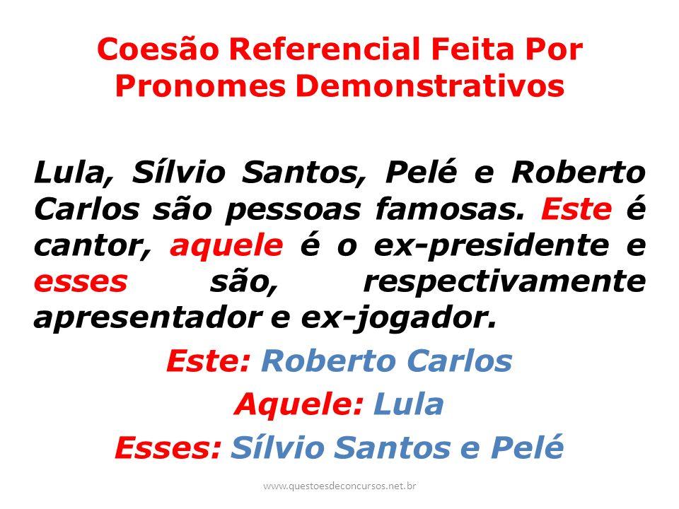 Coesão Referencial Feita Por Pronomes Demonstrativos Lula, Sílvio Santos, Pelé e Roberto Carlos são pessoas famosas. Este é cantor, aquele é o ex-pres