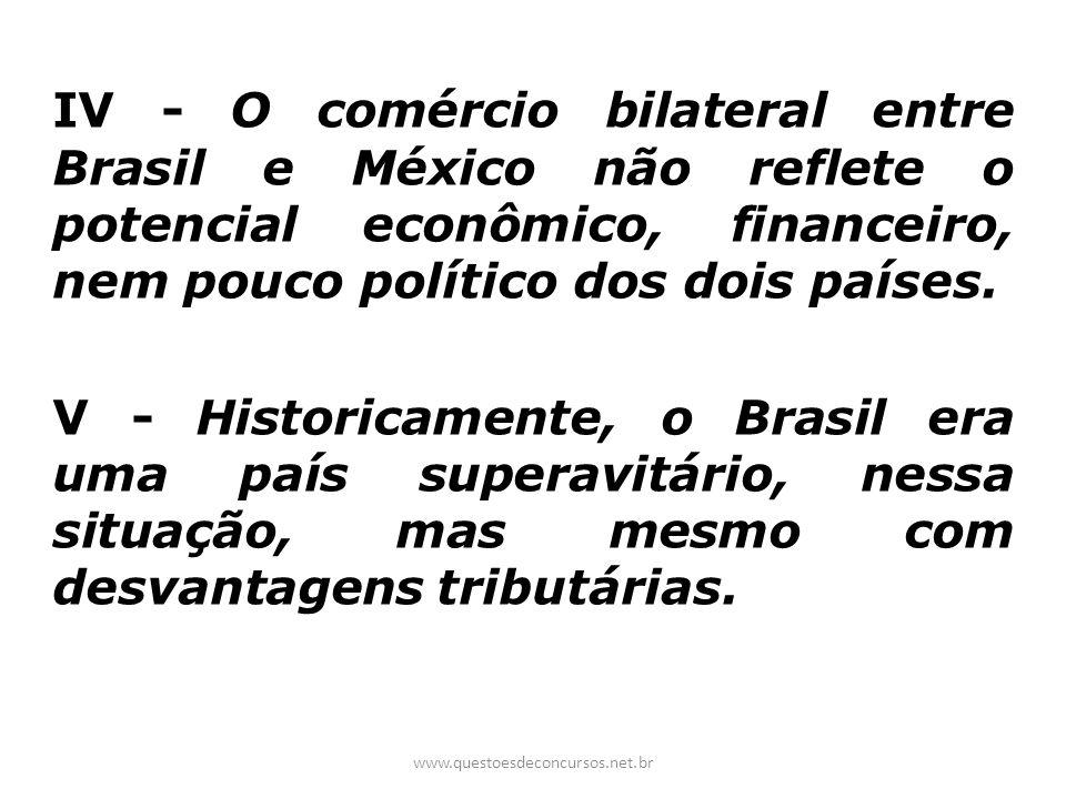 IV - O comércio bilateral entre Brasil e México não reflete o potencial econômico, financeiro, nem pouco político dos dois países. V - Historicamente,
