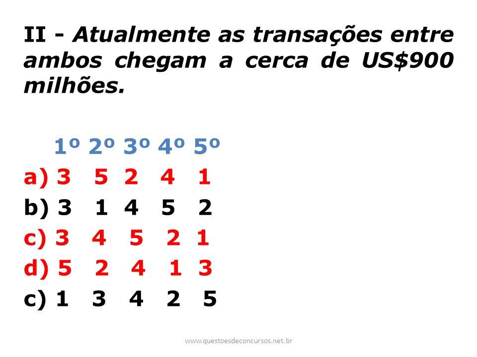 II - Atualmente as transações entre ambos chegam a cerca de US$900 milhões. 1º 2º 3º 4º 5º a) 3 5 2 4 1 b) 3 1 4 5 2 c) 3 4 5 2 1 d) 5 2 4 1 3 c) 1 3