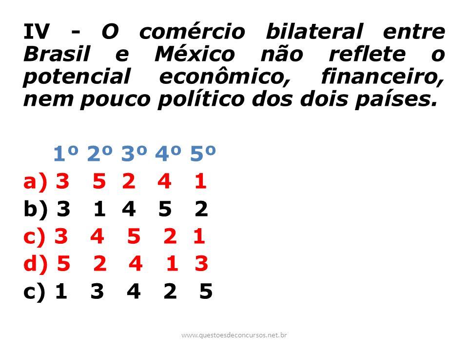 IV - O comércio bilateral entre Brasil e México não reflete o potencial econômico, financeiro, nem pouco político dos dois países. 1º 2º 3º 4º 5º a) 3