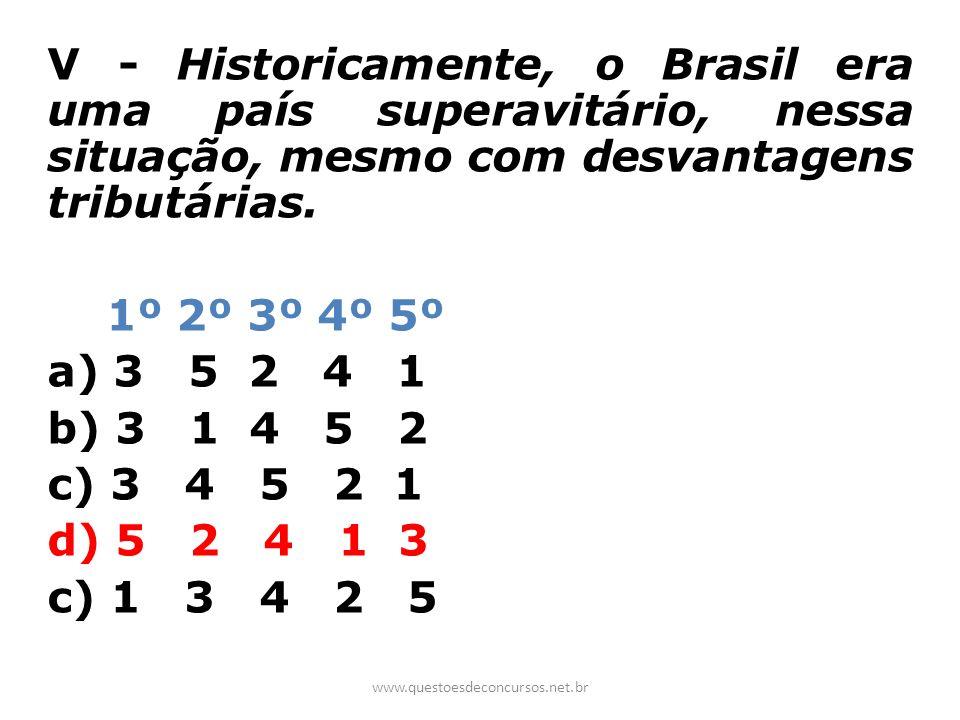 V - Historicamente, o Brasil era uma país superavitário, nessa situação, mesmo com desvantagens tributárias. 1º 2º 3º 4º 5º a) 3 5 2 4 1 b) 3 1 4 5 2