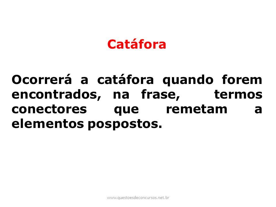 Catáfora Ocorrerá a catáfora quando forem encontrados, na frase, termos conectores que remetam a elementos pospostos. www.questoesdeconcursos.net.br
