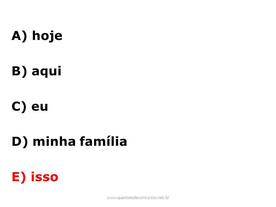 A) hoje B) aqui C) eu D) minha família E) isso www.questoesdeconcursos.net.br