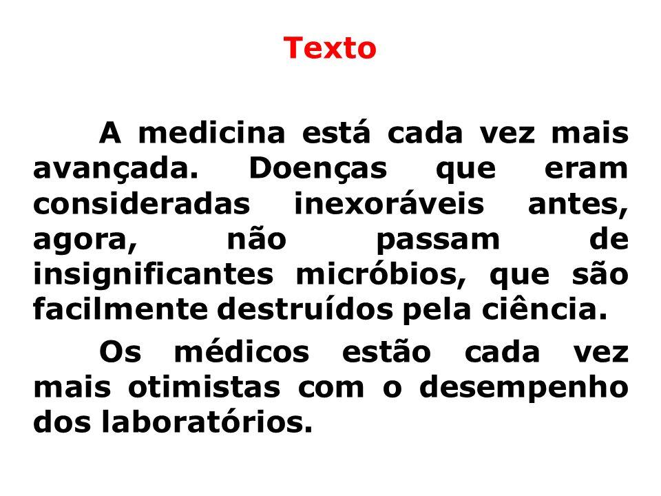Texto A medicina está cada vez mais avançada. Doenças que eram consideradas inexoráveis antes, agora, não passam de insignificantes micróbios, que são