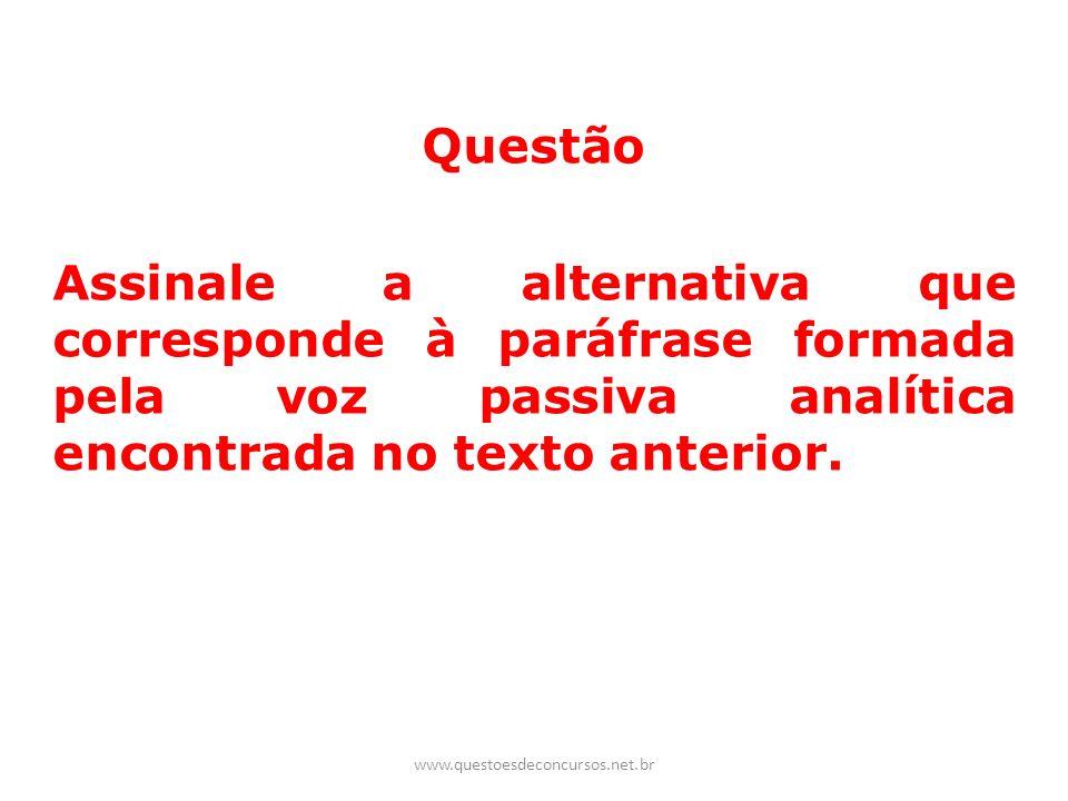 Questão Assinale a alternativa que corresponde à paráfrase formada pela voz passiva analítica encontrada no texto anterior. www.questoesdeconcursos.ne