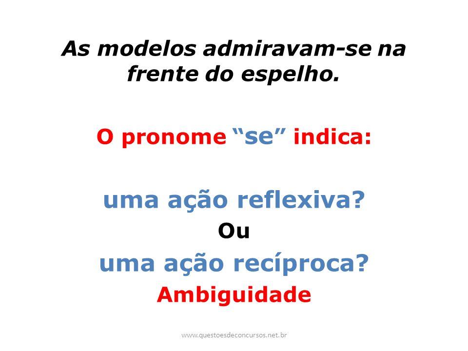 As modelos admiravam-se na frente do espelho. O pronome se indica: uma ação reflexiva? Ou uma ação recíproca? Ambiguidade www.questoesdeconcursos.net.