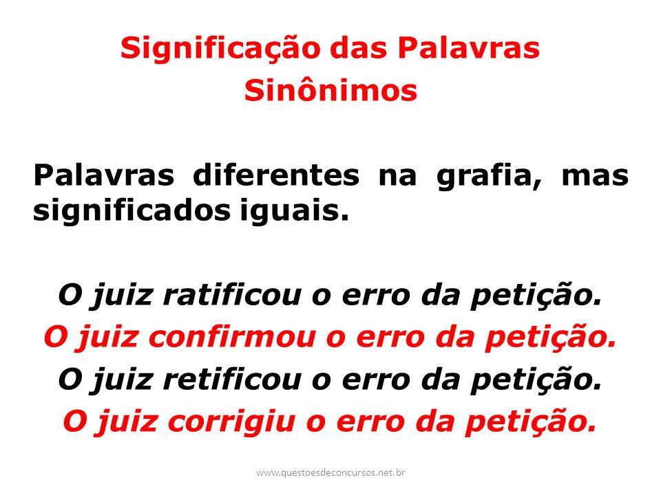 Significação das Palavras Sinônimos Palavras diferentes na grafia, mas significados iguais. O juiz ratificou o erro da petição. O juiz confirmou o err