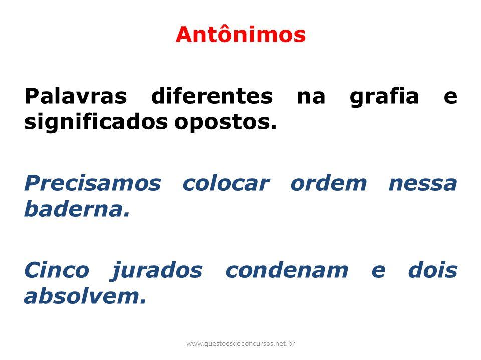 Antônimos Palavras diferentes na grafia e significados opostos. Precisamos colocar ordem nessa baderna. Cinco jurados condenam e dois absolvem. www.qu