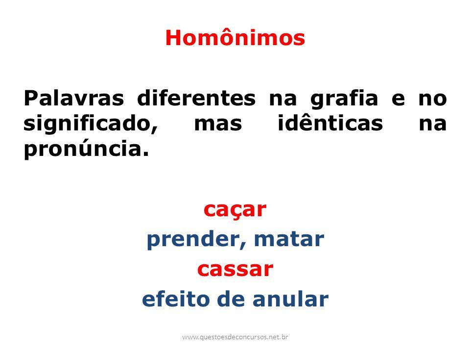 Homônimos Palavras diferentes na grafia e no significado, mas idênticas na pronúncia. caçar prender, matar cassar efeito de anular www.questoesdeconcu