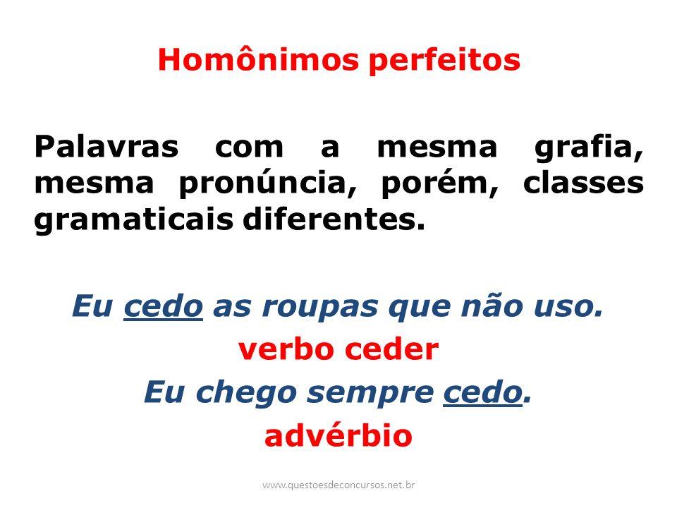 Homônimos perfeitos Palavras com a mesma grafia, mesma pronúncia, porém, classes gramaticais diferentes. Eu cedo as roupas que não uso. verbo ceder Eu