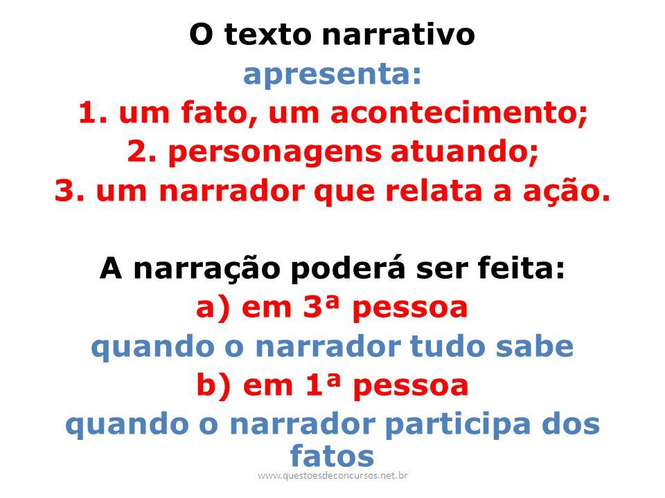 O texto narrativo apresenta: 1. um fato, um acontecimento; 2. personagens atuando; 3. um narrador que relata a ação. A narração poderá ser feita: a) e