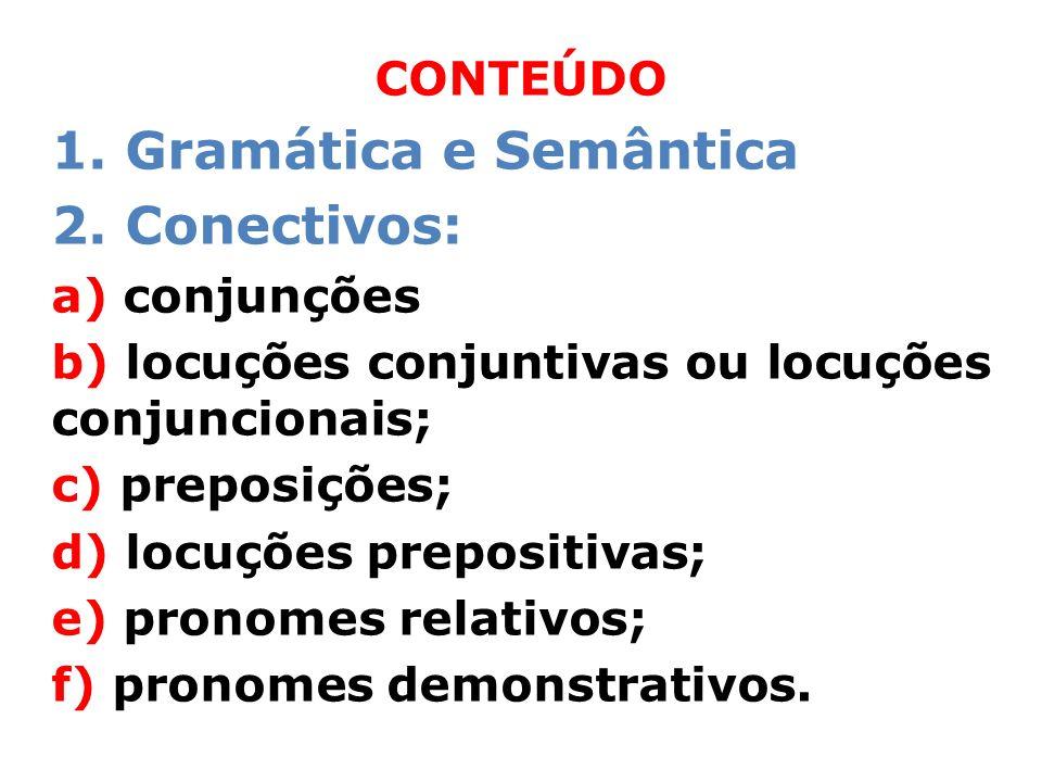 CONTEÚDO 1. Gramática e Semântica 2. Conectivos: a) conjunções b) locuções conjuntivas ou locuções conjuncionais; c) preposições; d) locuções preposit