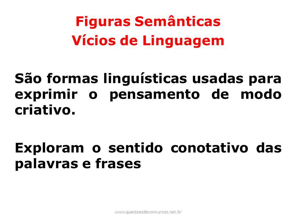 Figuras Semânticas Vícios de Linguagem São formas linguísticas usadas para exprimir o pensamento de modo criativo. Exploram o sentido conotativo das p