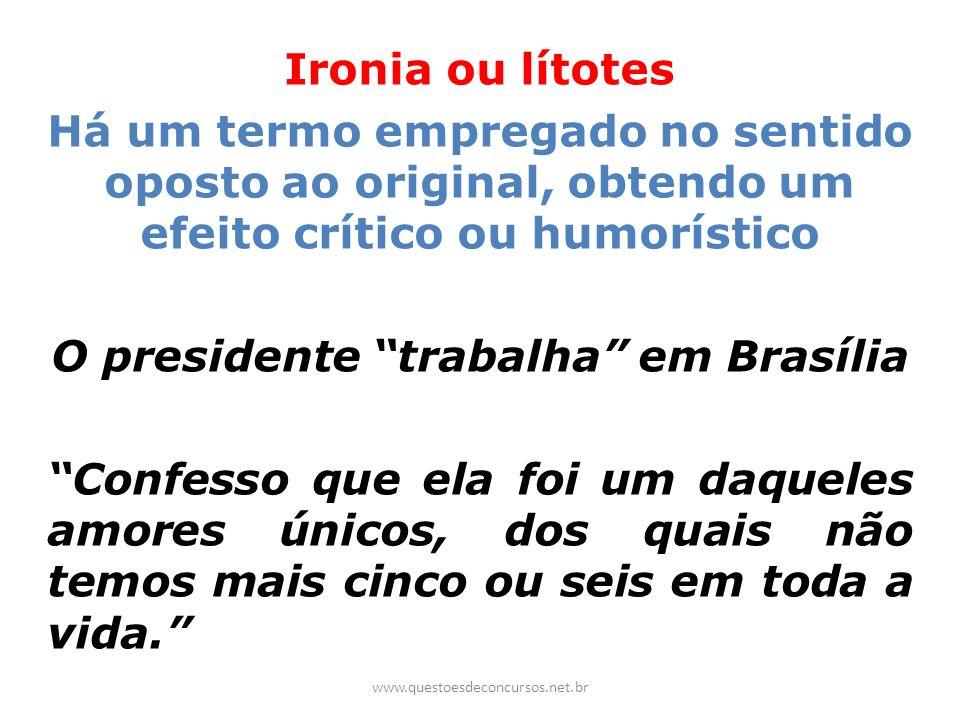 Ironia ou lítotes Há um termo empregado no sentido oposto ao original, obtendo um efeito crítico ou humorístico O presidente trabalha em Brasília Conf