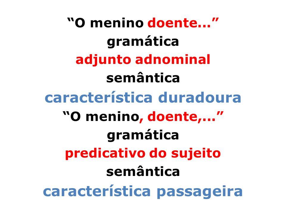 O menino doente... gramática adjunto adnominal semântica característica duradoura O menino, doente,... gramática predicativo do sujeito semântica cara