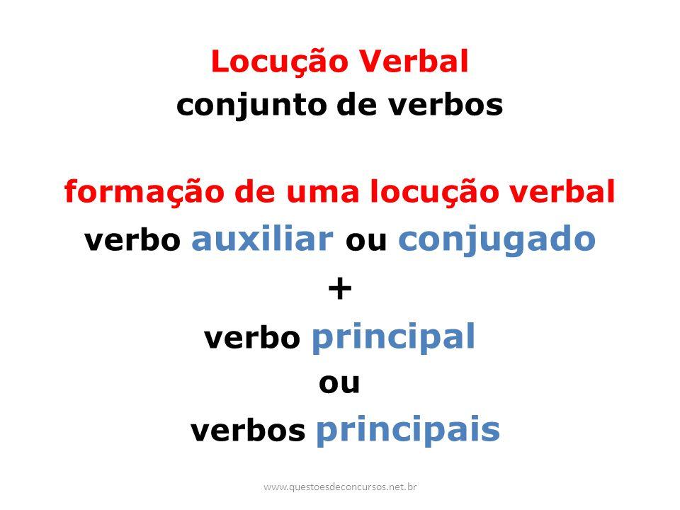 Locução Verbal conjunto de verbos formação de uma locução verbal verbo auxiliar ou conjugado + verbo principal ou verbos principais www.questoesdeconc