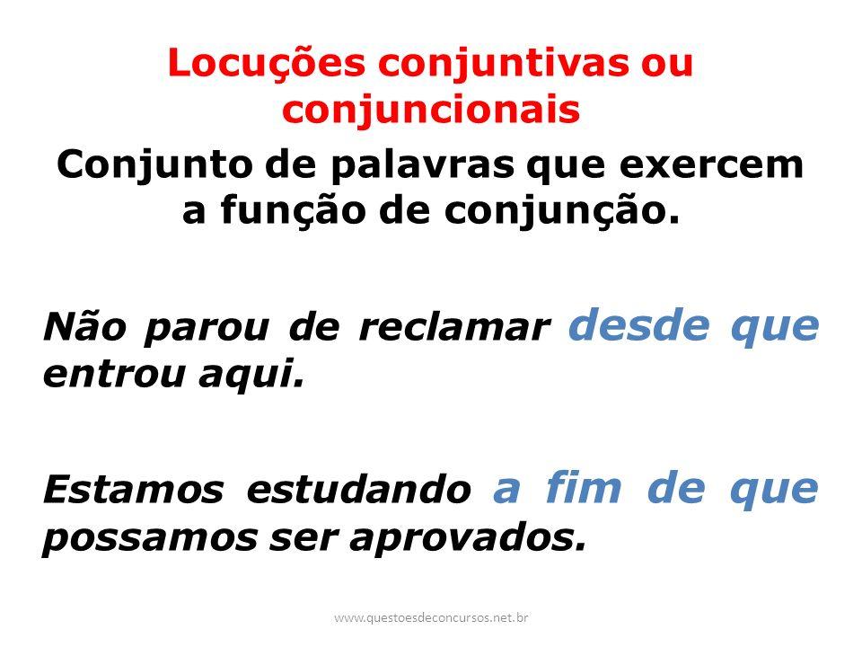 Locuções conjuntivas ou conjuncionais Conjunto de palavras que exercem a função de conjunção. Não parou de reclamar desde que entrou aqui. Estamos est