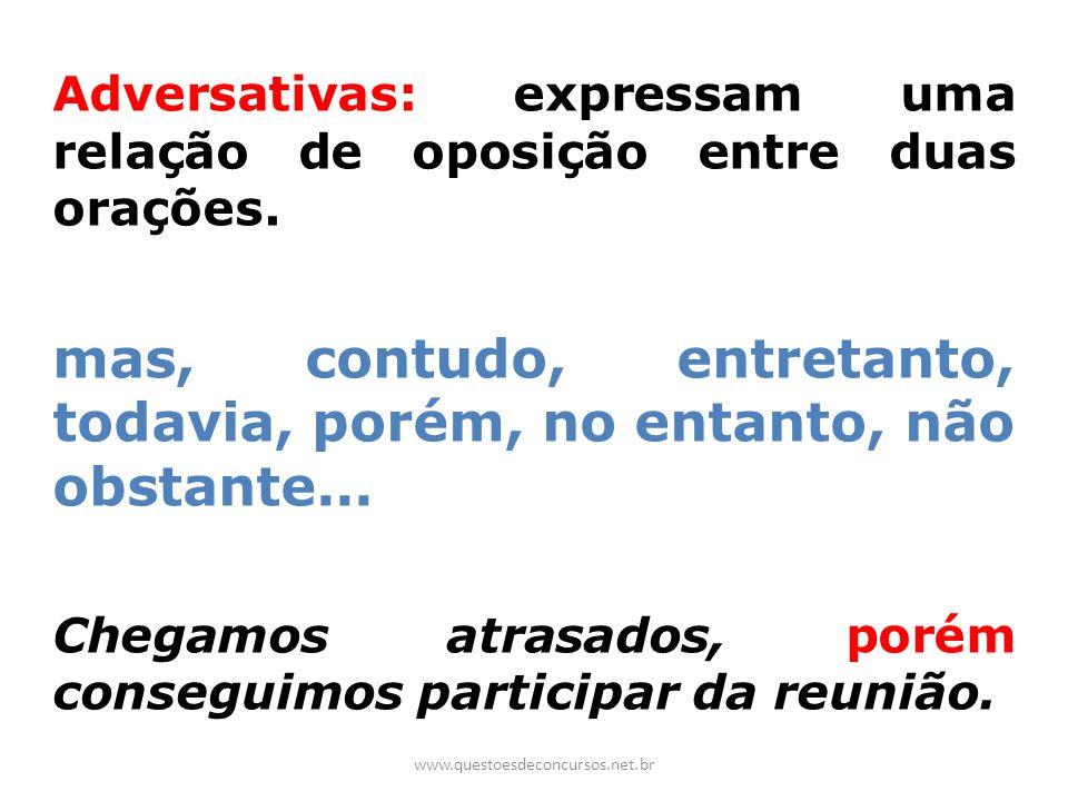 Adversativas: expressam uma relação de oposição entre duas orações. mas, contudo, entretanto, todavia, porém, no entanto, não obstante... Chegamos atr