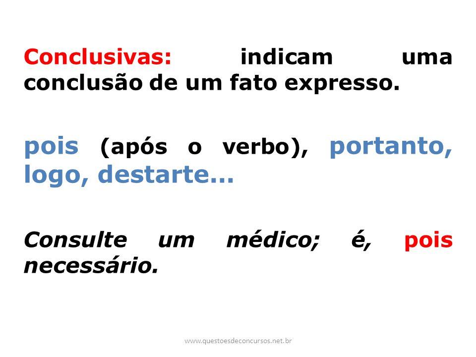 Conclusivas: indicam uma conclusão de um fato expresso. pois (após o verbo), portanto, logo, destarte... Consulte um médico; é, pois necessário. www.q