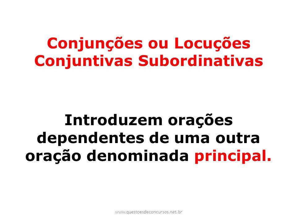 Conjunções ou Locuções Conjuntivas Subordinativas Introduzem orações dependentes de uma outra oração denominada principal. www.questoesdeconcursos.net