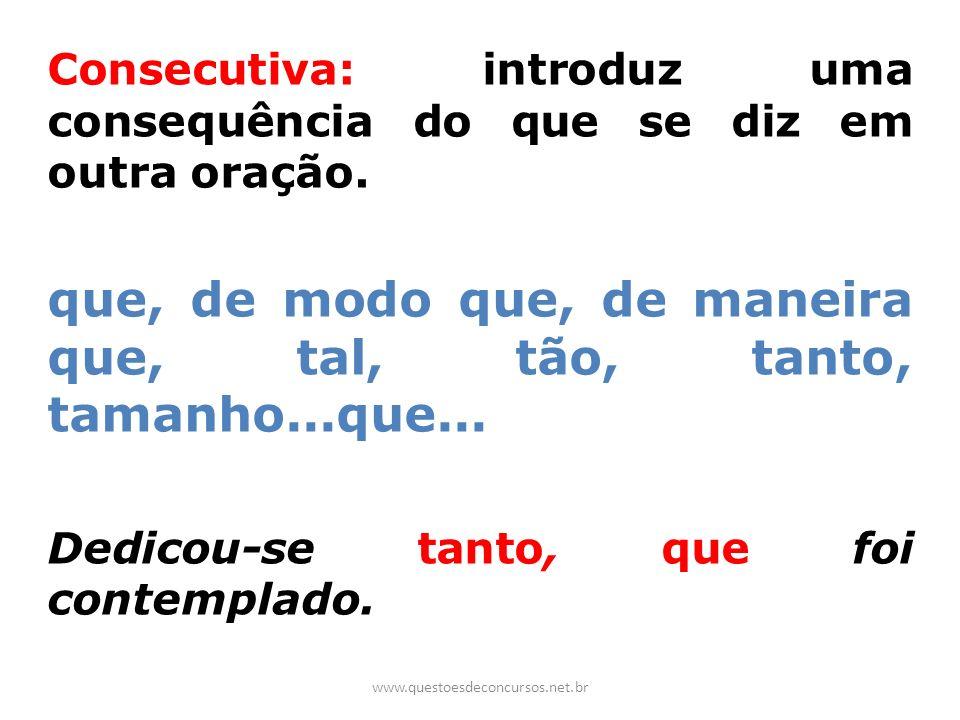 Consecutiva: introduz uma consequência do que se diz em outra oração. que, de modo que, de maneira que, tal, tão, tanto, tamanho...que... Dedicou-se t