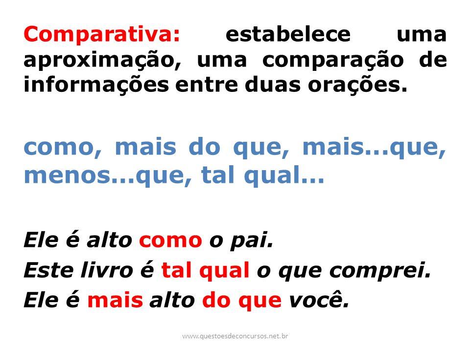 Comparativa: estabelece uma aproximação, uma comparação de informações entre duas orações. como, mais do que, mais...que, menos...que, tal qual... Ele