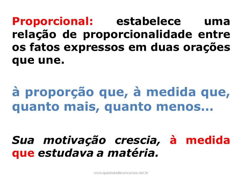 Proporcional: estabelece uma relação de proporcionalidade entre os fatos expressos em duas orações que une. à proporção que, à medida que, quanto mais