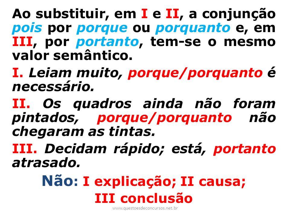 Ao substituir, em I e II, a conjunção pois por porque ou porquanto e, em III, por portanto, tem-se o mesmo valor semântico. I. Leiam muito, porque/por