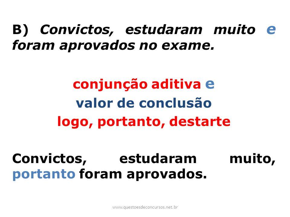 B) Convictos, estudaram muito e foram aprovados no exame. conjunção aditiva e valor de conclusão logo, portanto, destarte Convictos, estudaram muito,