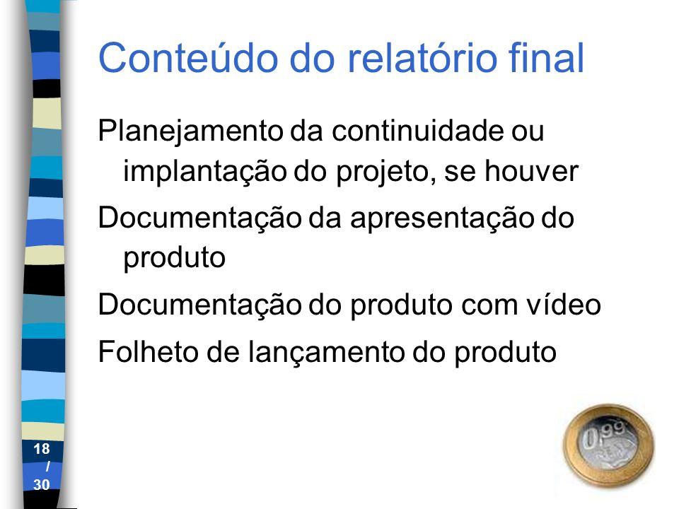 18 / 30 Conteúdo do relatório final Planejamento da continuidade ou implantação do projeto, se houver Documentação da apresentação do produto Document