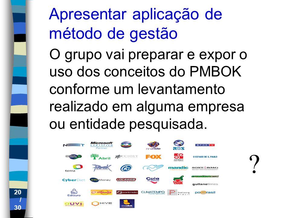 20 / 30 Apresentar aplicação de método de gestão O grupo vai preparar e expor o uso dos conceitos do PMBOK conforme um levantamento realizado em algum