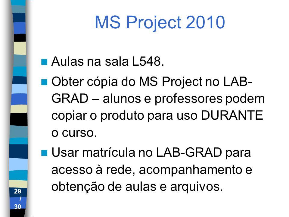 29 / 30 MS Project 2010 Aulas na sala L548. Obter cópia do MS Project no LAB- GRAD – alunos e professores podem copiar o produto para uso DURANTE o cu