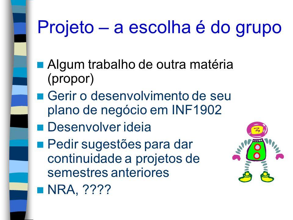 Projeto – a escolha é do grupo Algum trabalho de outra matéria (propor) Gerir o desenvolvimento de seu plano de negócio em INF1902 Desenvolver ideia P