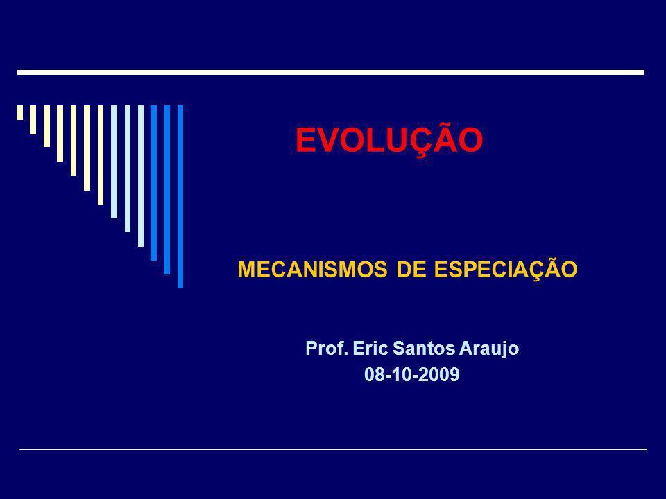 EVOLUÇÃO Prof. Eric Santos Araujo 08-10-2009 MECANISMOS DE ESPECIAÇÃO
