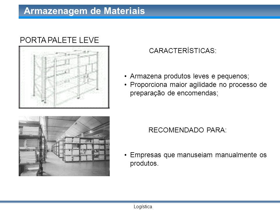 Logística Armazenagem de Materiais PORTA PALETE LEVE CARACTERÍSTICAS: Armazena produtos leves e pequenos; Proporciona maior agilidade no processo de p
