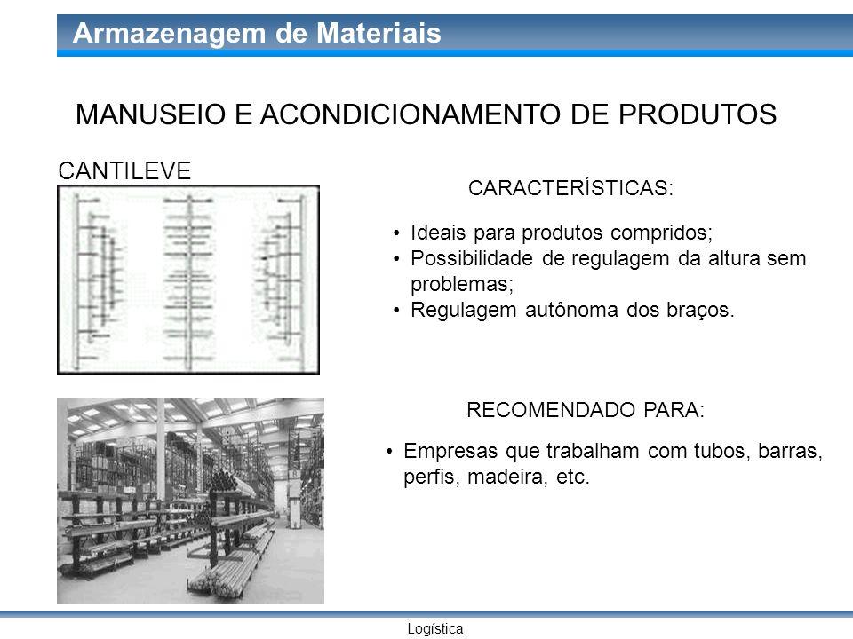 Logística Armazenagem de Materiais CANTILEVE CARACTERÍSTICAS: Ideais para produtos compridos; Possibilidade de regulagem da altura sem problemas; Regu
