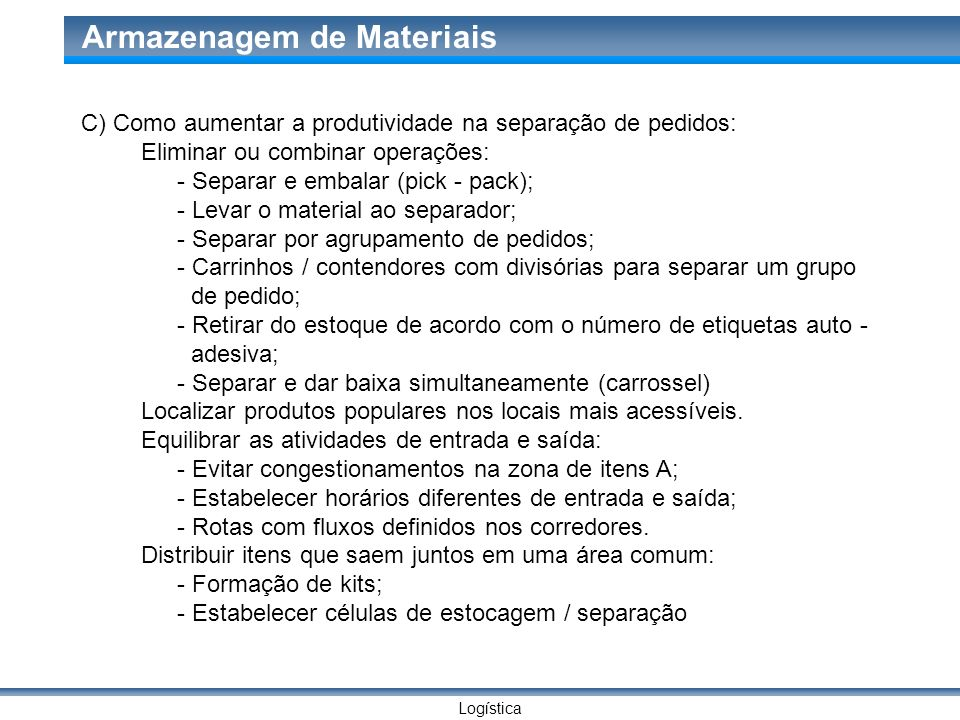 Logística Armazenagem de Materiais C) Como aumentar a produtividade na separação de pedidos: Eliminar ou combinar operações: - Separar e embalar (pick